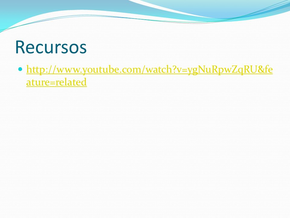 Recursos http://www.youtube.com/watch v=ygNuRpwZqRU&feature=related