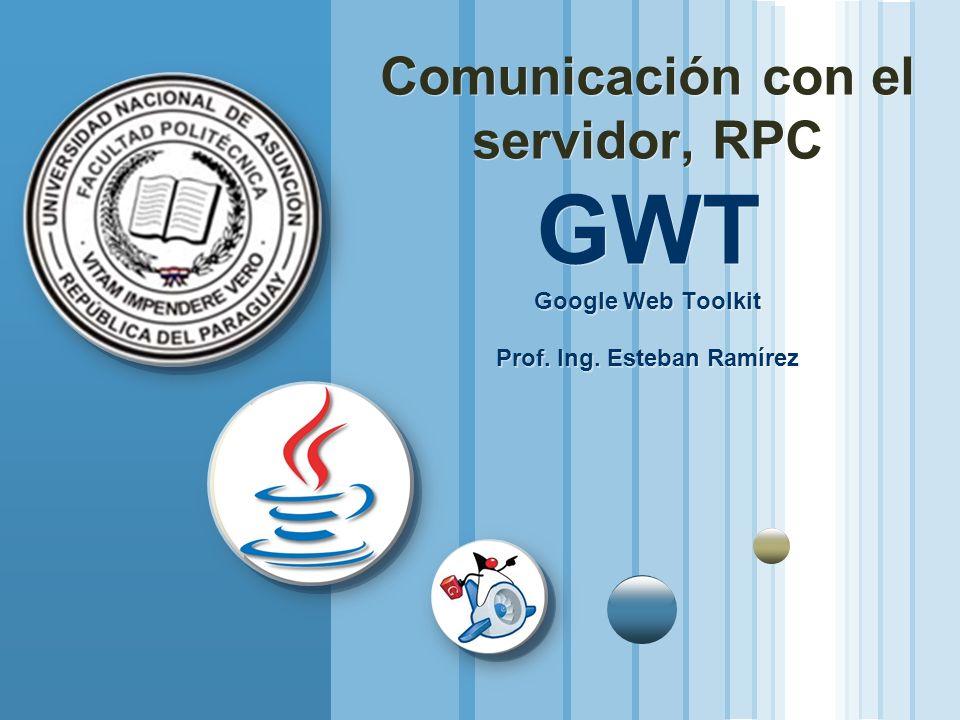 Comunicación con el servidor, RPC GWT Google Web Toolkit Prof. Ing