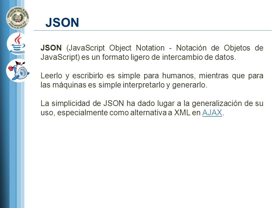 JSON JSON (JavaScript Object Notation - Notación de Objetos de JavaScript) es un formato ligero de intercambio de datos.