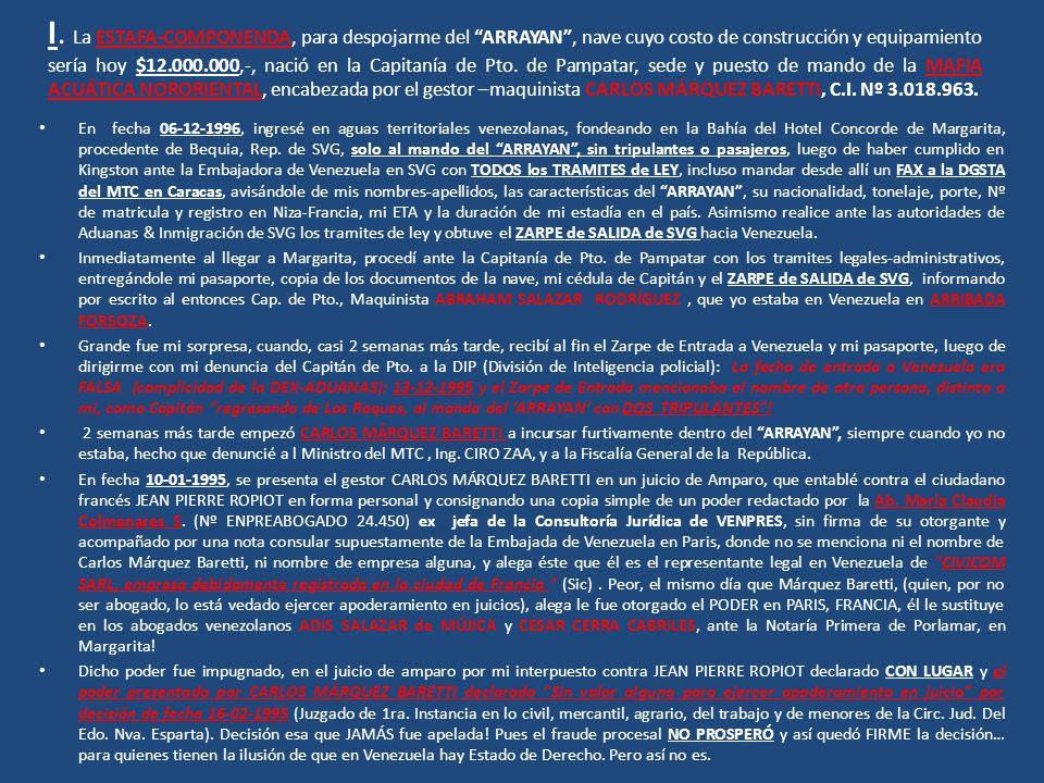 I. La ESTAFA-COMPONENDA, para despojarme del ARRAYAN , nave cuyo costo de construcción y equipamiento sería hoy $12.000.000,-, nació en la Capitanía de Pto. de Pampatar, sede y puesto de mando de la MAFIA ACUÁTICA NORORIENTAL, encabezada por el gestor –maquinista CARLOS MÁRQUEZ BARETTI, C.I. Nº 3.018.963.