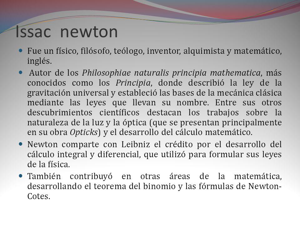 Issac newton Fue un físico, filósofo, teólogo, inventor, alquimista y matemático, inglés.