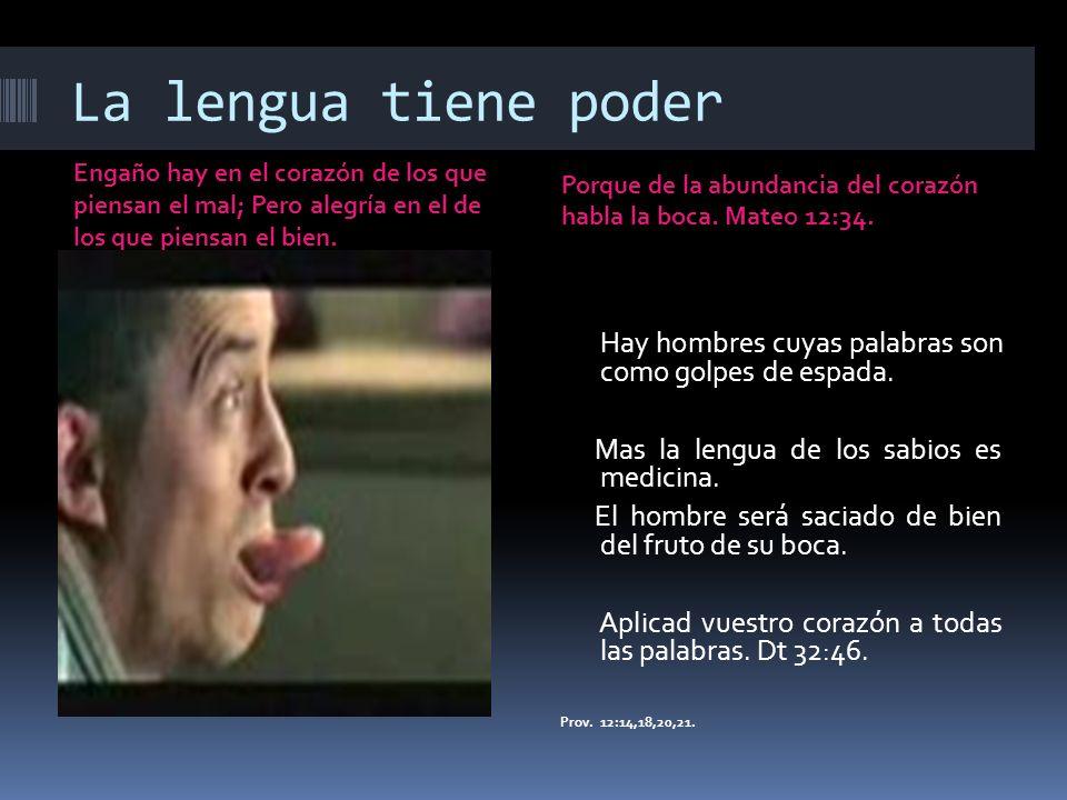 La lengua tiene poder Engaño hay en el corazón de los que piensan el mal; Pero alegría en el de los que piensan el bien.