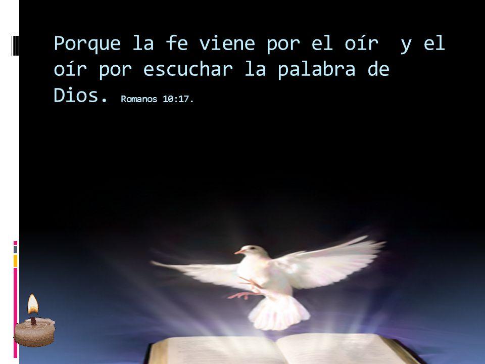 Porque la fe viene por el oír y el oír por escuchar la palabra de Dios