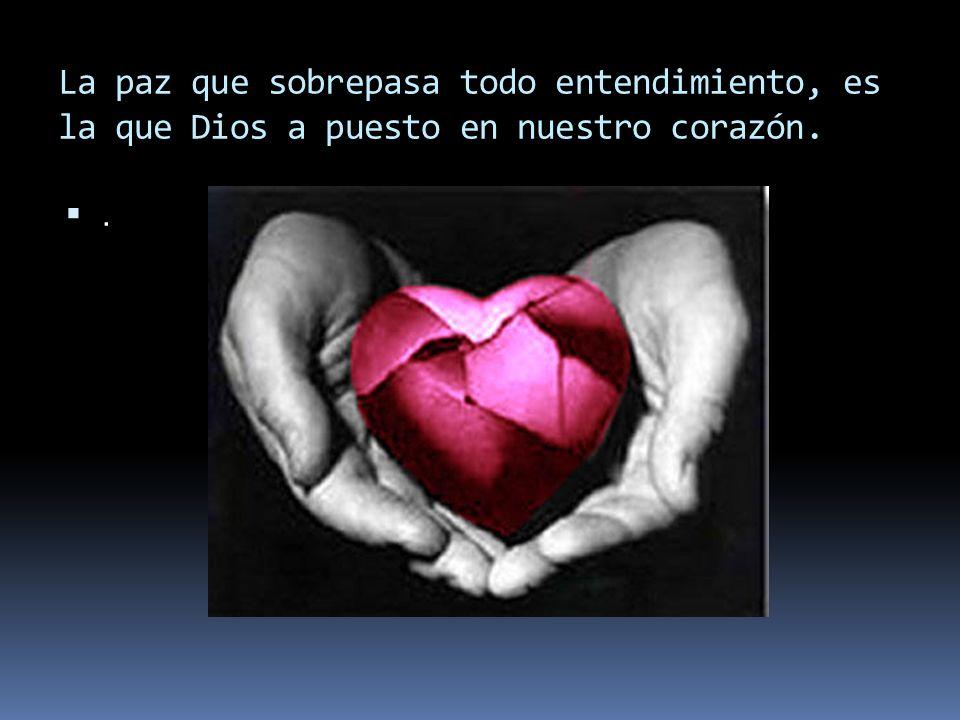 La paz que sobrepasa todo entendimiento, es la que Dios a puesto en nuestro corazón.