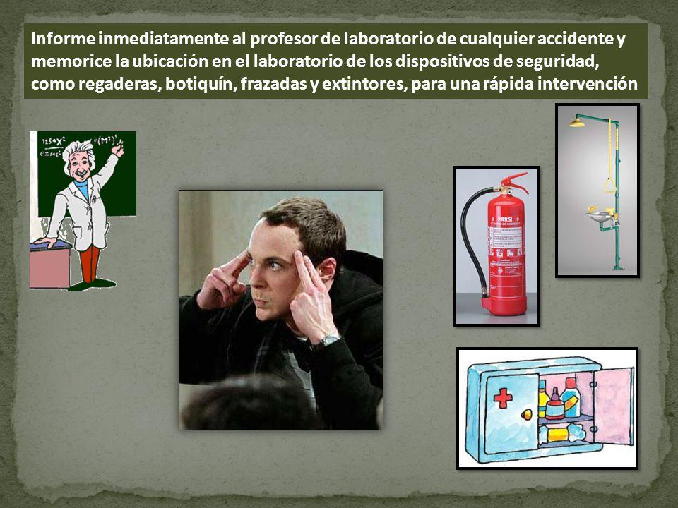Informe inmediatamente al profesor de laboratorio de cualquier accidente y memorice la ubicación en el laboratorio de los dispositivos de seguridad, como regaderas, botiquín, frazadas y extintores, para una rápida intervención