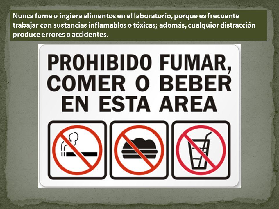 Nunca fume o ingiera alimentos en el laboratorio, porque es frecuente trabajar con sustancias inflamables o tóxicas; además, cualquier distracción produce errores o accidentes.