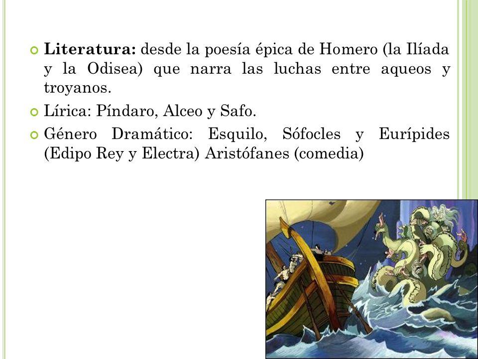 Literatura: desde la poesía épica de Homero (la Ilíada y la Odisea) que narra las luchas entre aqueos y troyanos.