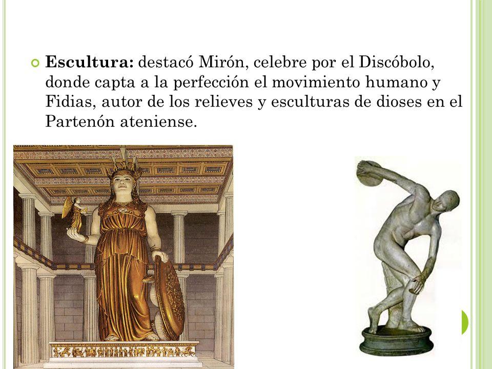 Escultura: destacó Mirón, celebre por el Discóbolo, donde capta a la perfección el movimiento humano y Fidias, autor de los relieves y esculturas de dioses en el Partenón ateniense.