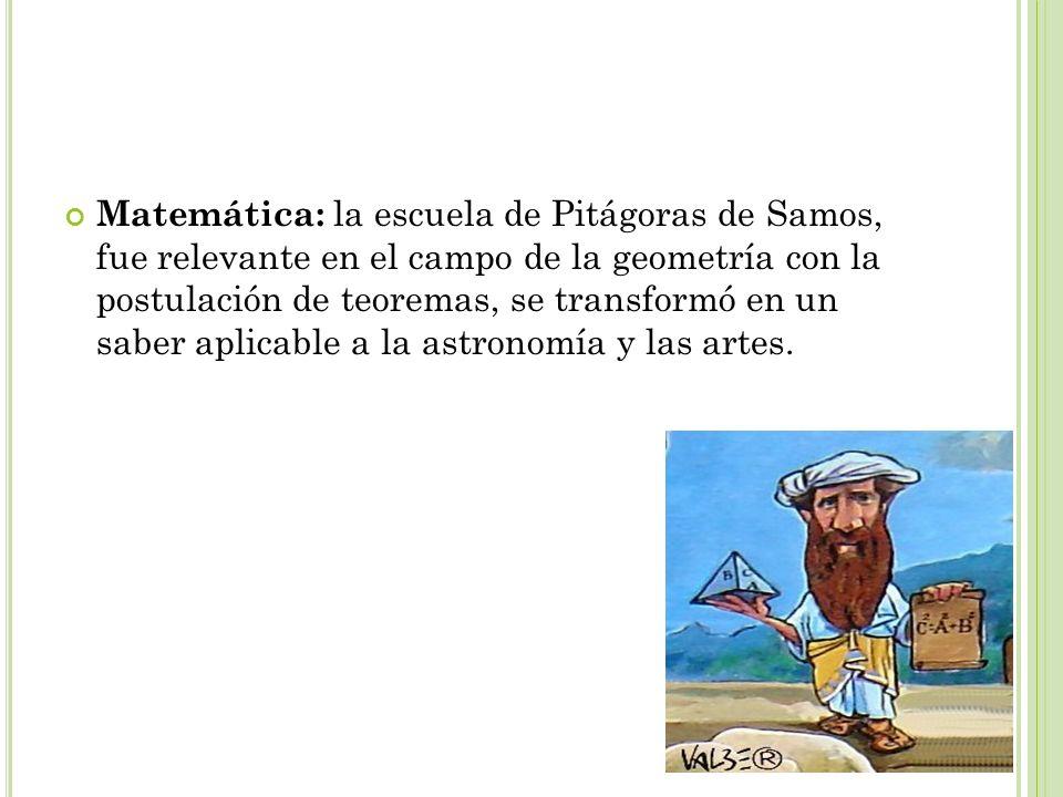 Matemática: la escuela de Pitágoras de Samos, fue relevante en el campo de la geometría con la postulación de teoremas, se transformó en un saber aplicable a la astronomía y las artes.