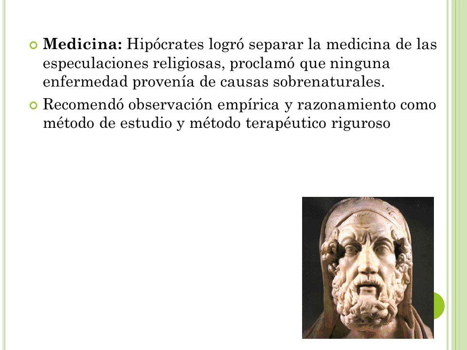 Medicina: Hipócrates logró separar la medicina de las especulaciones religiosas, proclamó que ninguna enfermedad provenía de causas sobrenaturales.