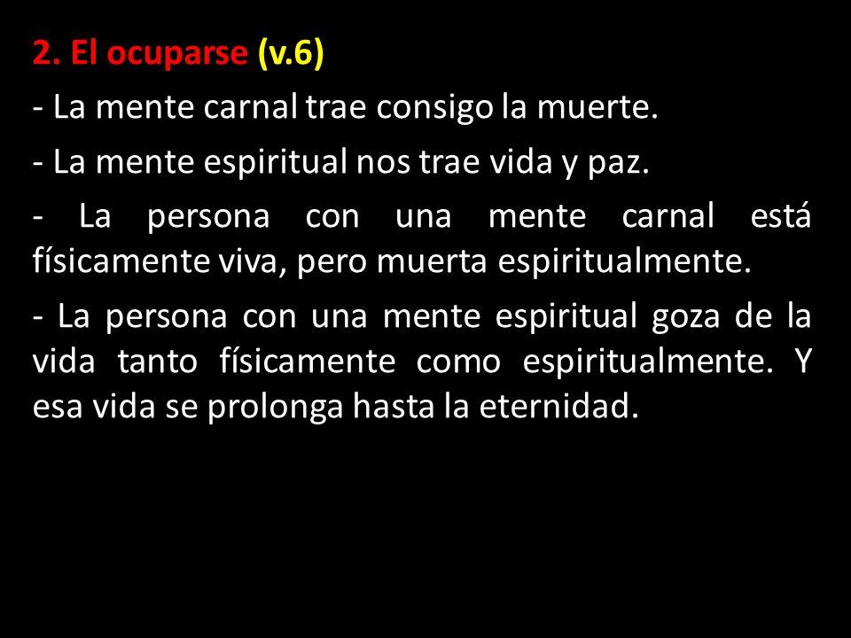 2. El ocuparse (v.6) - La mente carnal trae consigo la muerte. - La mente espiritual nos trae vida y paz.