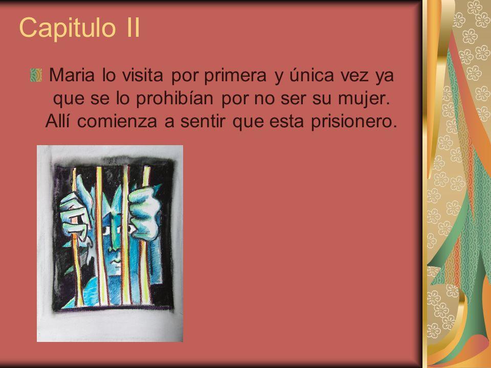 Capitulo II Maria lo visita por primera y única vez ya que se lo prohibían por no ser su mujer.