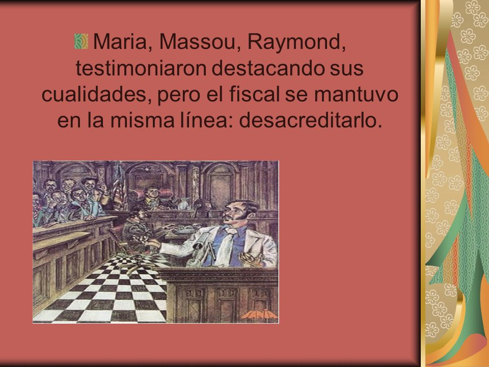 Maria, Massou, Raymond, testimoniaron destacando sus cualidades, pero el fiscal se mantuvo en la misma línea: desacreditarlo.