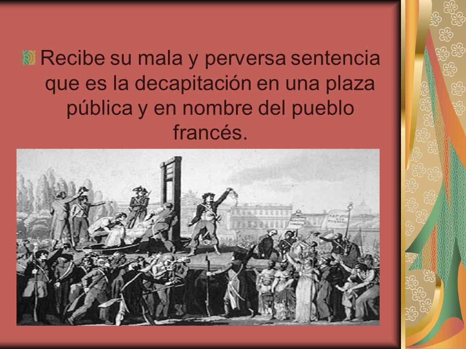 Recibe su mala y perversa sentencia que es la decapitación en una plaza pública y en nombre del pueblo francés.