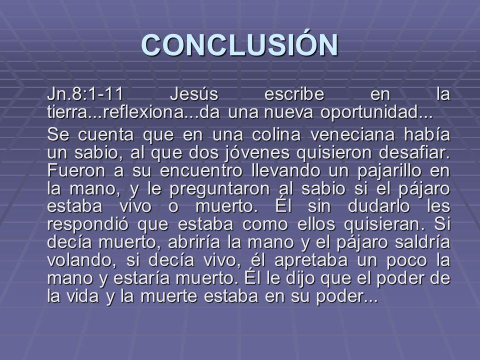 CONCLUSIÓN Jn.8:1-11 Jesús escribe en la tierra...reflexiona...da una nueva oportunidad...