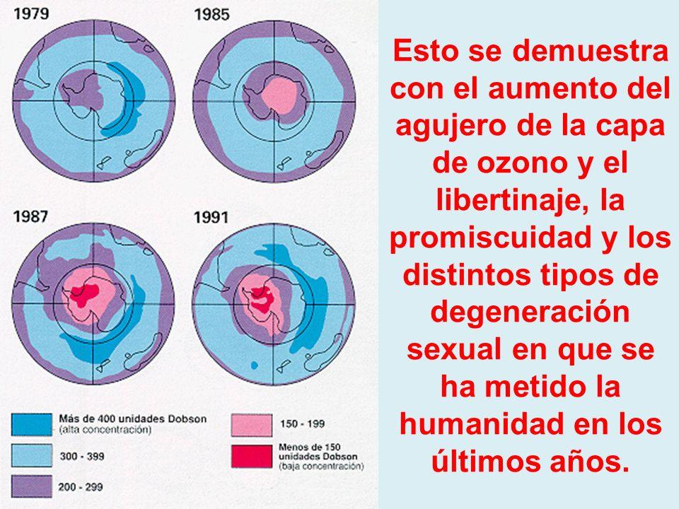 Esto se demuestra con el aumento del agujero de la capa de ozono y el libertinaje, la promiscuidad y los distintos tipos de degeneración sexual en que se ha metido la humanidad en los últimos años.