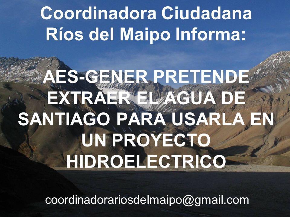 Coordinadora Ciudadana Ríos del Maipo Informa: AES-GENER PRETENDE EXTRAER EL AGUA DE SANTIAGO PARA USARLA EN UN PROYECTO HIDROELECTRICO