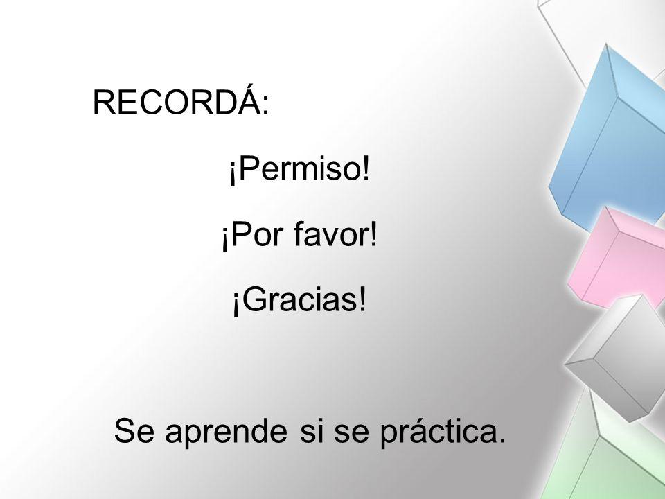 RECORDÁ: ¡Permiso! ¡Por favor! ¡Gracias! Se aprende si se práctica.