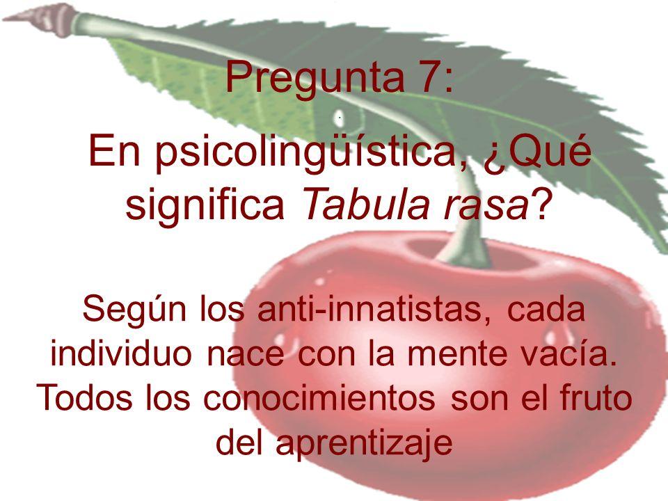 Pregunta 7: . En psicolingüística, ¿Qué significa Tabula rasa