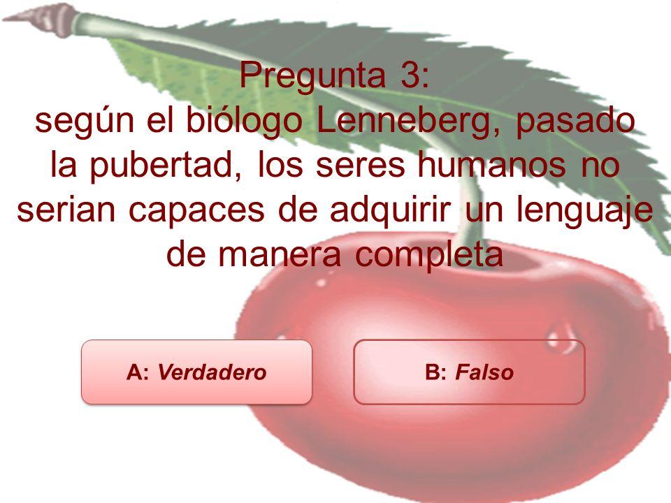 Pregunta 3: según el biólogo Lenneberg, pasado la pubertad, los seres humanos no serian capaces de adquirir un lenguaje de manera completa
