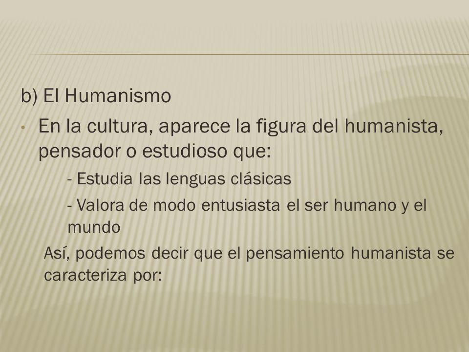 b) El Humanismo En la cultura, aparece la figura del humanista, pensador o estudioso que: - Estudia las lenguas clásicas.