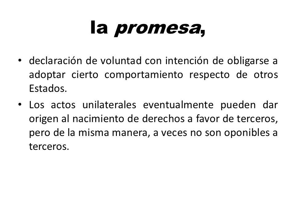 la promesa, declaración de voluntad con intención de obligarse a adoptar cierto comportamiento respecto de otros Estados.