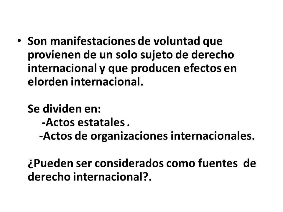 Son manifestaciones de voluntad que provienen de un solo sujeto de derecho internacional y que producen efectos en elorden internacional.