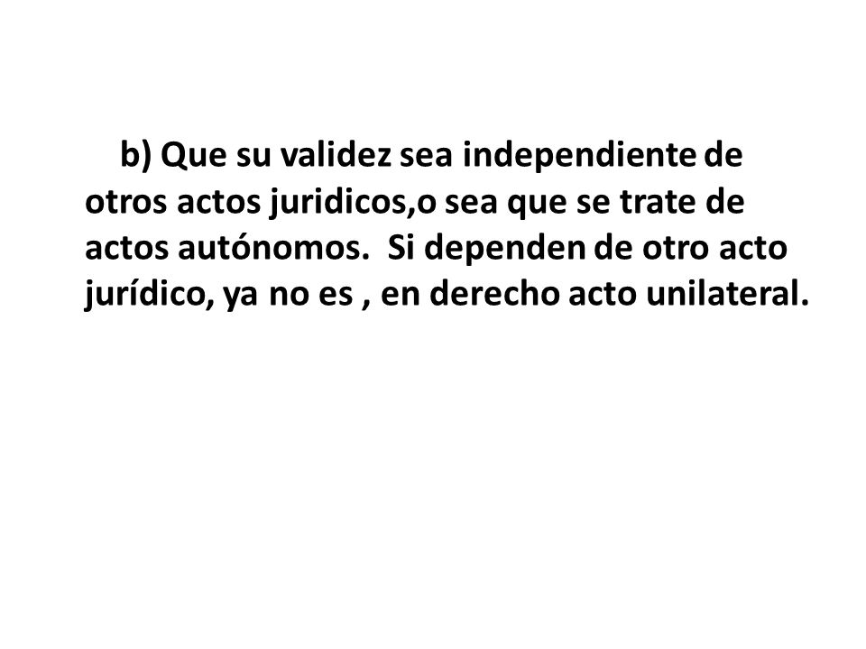 b) Que su validez sea independiente de otros actos juridicos,o sea que se trate de actos autónomos. Si dependen de otro acto jurídico, ya no es , en derecho acto unilateral.