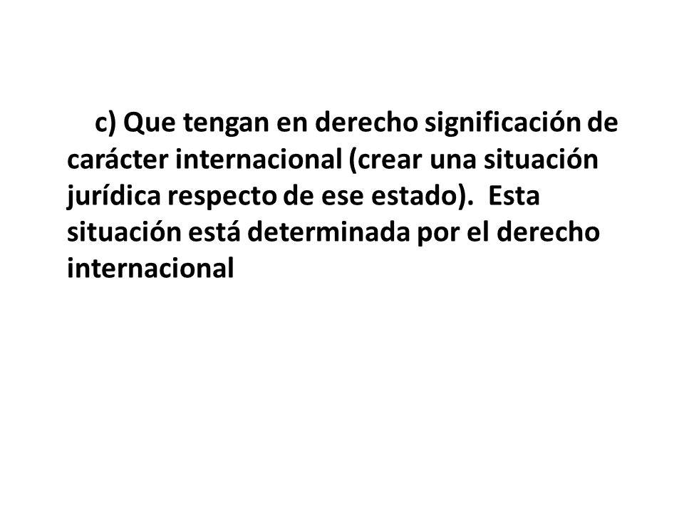 c) Que tengan en derecho significación de carácter internacional (crear una situación jurídica respecto de ese estado). Esta situación está determinada por el derecho internacional