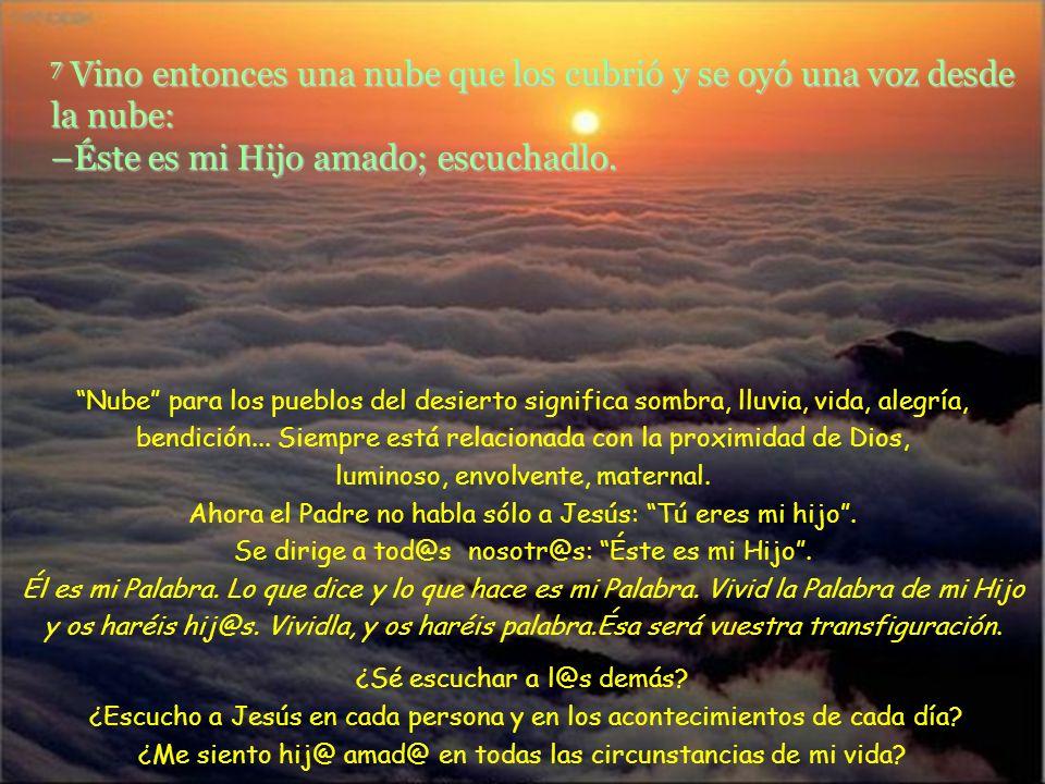 7 Vino entonces una nube que los cubrió y se oyó una voz desde la nube: –Éste es mi Hijo amado; escuchadlo.