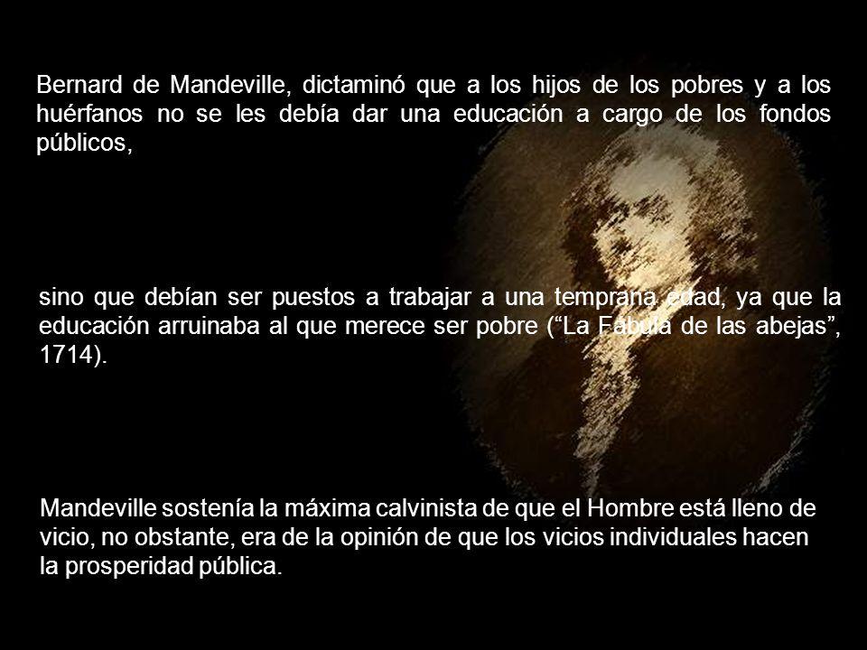 Bernard de Mandeville, dictaminó que a los hijos de los pobres y a los huérfanos no se les debía dar una educación a cargo de los fondos públicos,