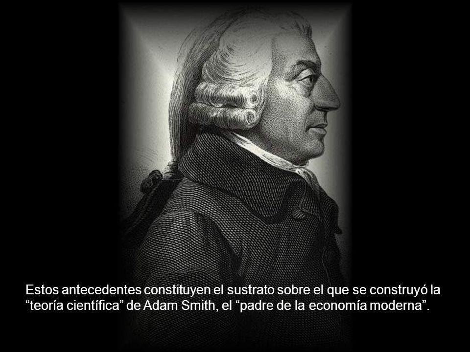 Estos antecedentes constituyen el sustrato sobre el que se construyó la teoría científica de Adam Smith, el padre de la economía moderna .