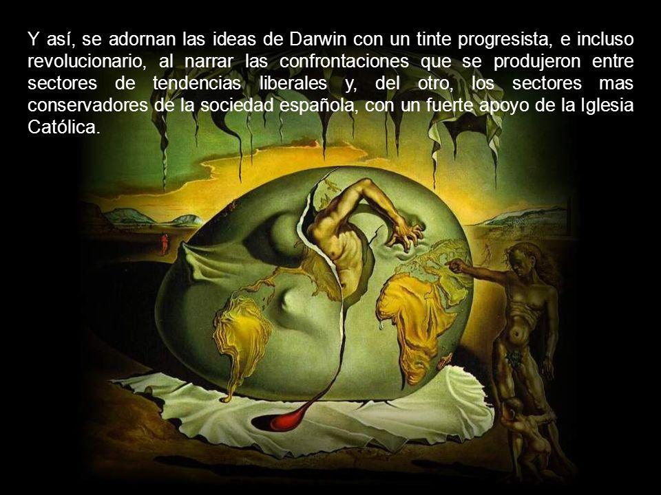 Y así, se adornan las ideas de Darwin con un tinte progresista, e incluso revolucionario, al narrar las confrontaciones que se produjeron entre sectores de tendencias liberales y, del otro, los sectores mas conservadores de la sociedad española, con un fuerte apoyo de la Iglesia Católica.