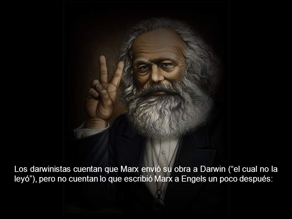Los darwinistas cuentan que Marx envió su obra a Darwin ( el cual no la leyó ), pero no cuentan lo que escribió Marx a Engels un poco después: