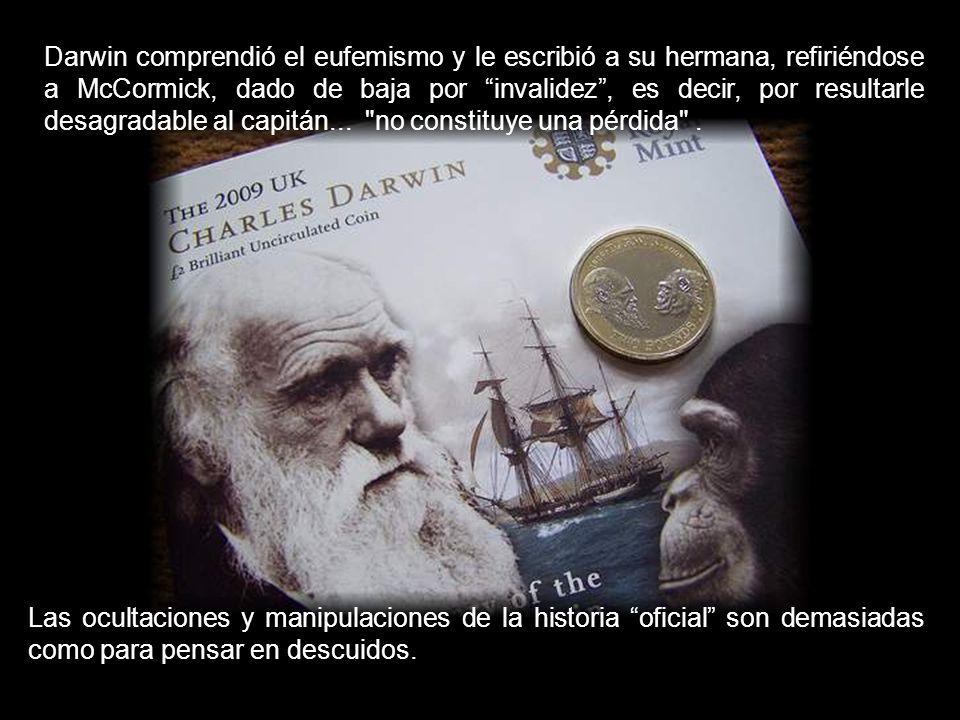 Darwin comprendió el eufemismo y le escribió a su hermana, refiriéndose a McCormick, dado de baja por invalidez , es decir, por resultarle desagradable al capitán... no constituye una pérdida .
