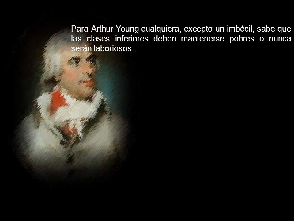 Para Arthur Young cualquiera, excepto un imbécil, sabe que las clases inferiores deben mantenerse pobres o nunca serán laboriosos .