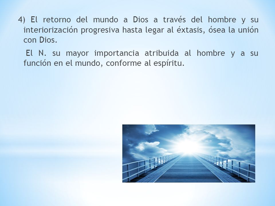 4) El retorno del mundo a Dios a través del hombre y su interiorización progresiva hasta legar al éxtasis, ósea la unión con Dios.