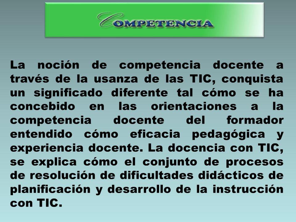 La noción de competencia docente a través de la usanza de las TIC, conquista un significado diferente tal cómo se ha concebido en las orientaciones a la competencia docente del formador entendido cómo eficacia pedagógica y experiencia docente.
