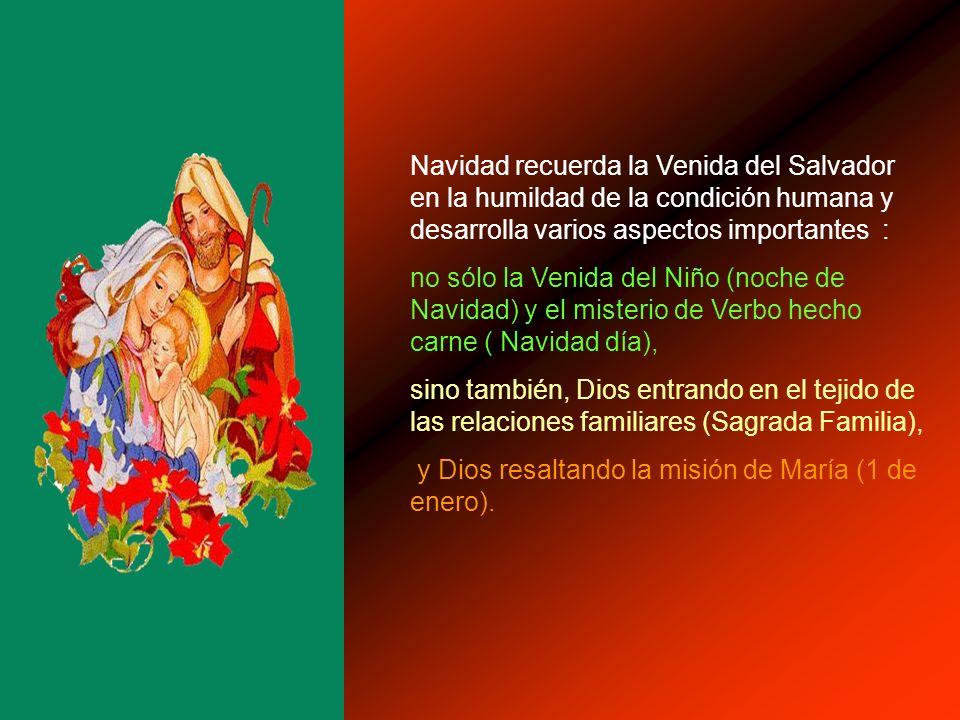 Navidad recuerda la Venida del Salvador en la humildad de la condición humana y desarrolla varios aspectos importantes :