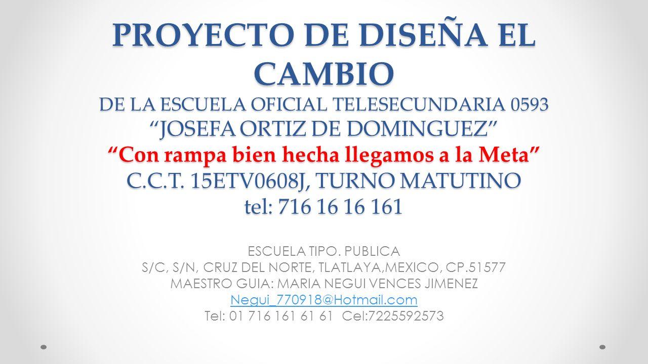 PROYECTO DE DISEÑA EL CAMBIO DE LA ESCUELA OFICIAL TELESECUNDARIA 0593 JOSEFA ORTIZ DE DOMINGUEZ Con rampa bien hecha llegamos a la Meta C.C.T. 15ETV0608J, TURNO MATUTINO tel: 716 16 16 161