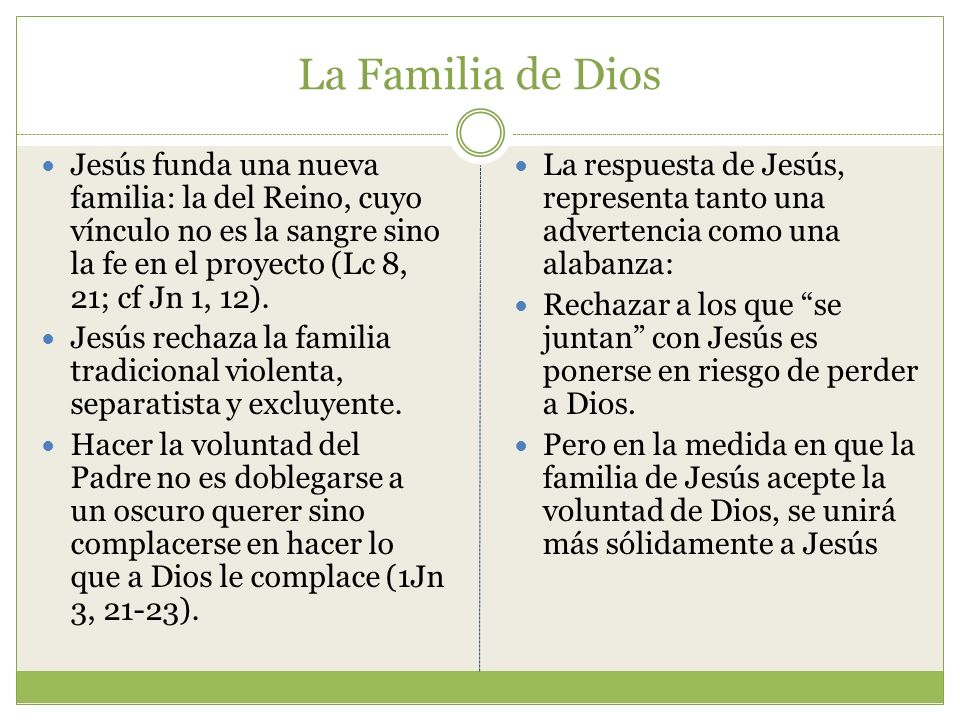 La Familia de Dios Jesús funda una nueva familia: la del Reino, cuyo vínculo no es la sangre sino la fe en el proyecto (Lc 8, 21; cf Jn 1, 12).