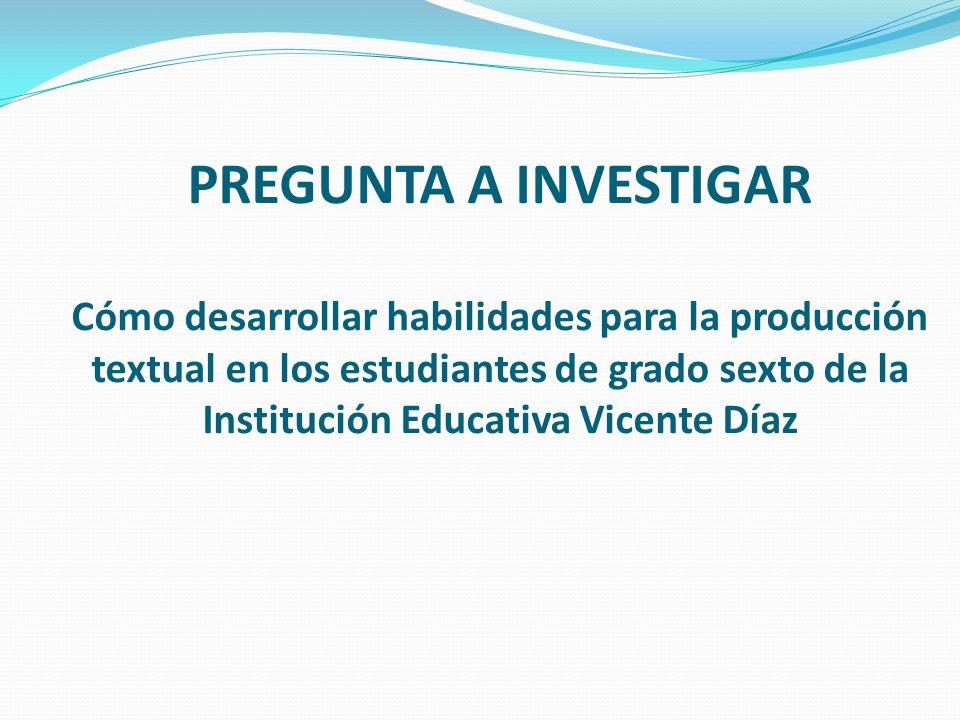 PREGUNTA A INVESTIGAR Cómo desarrollar habilidades para la producción textual en los estudiantes de grado sexto de la Institución Educativa Vicente Díaz