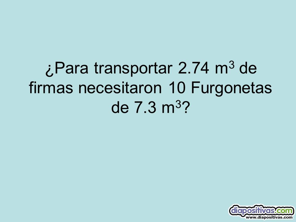 ¿Para transportar 2. 74 m3 de firmas necesitaron 10 Furgonetas de 7
