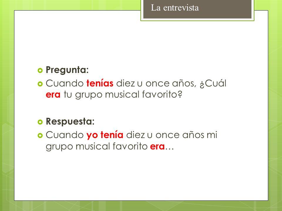 La entrevista Pregunta: Cuando tenías diez u once años, ¿Cuál era tu grupo musical favorito Respuesta: