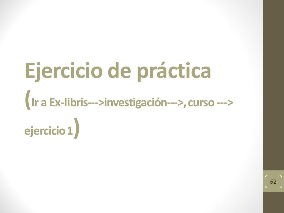 Ejercicio de práctica (Ir a Ex-libris--->investigación--->, curso ---> ejercicio 1)