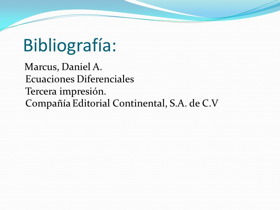 Bibliografía: Marcus, Daniel A. Ecuaciones Diferenciales Tercera impresión.