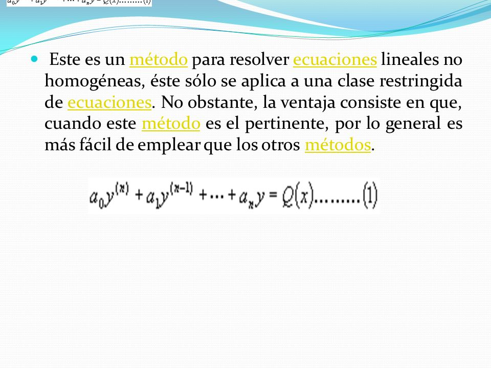 Este es un método para resolver ecuaciones lineales no homogéneas, éste sólo se aplica a una clase restringida de ecuaciones.
