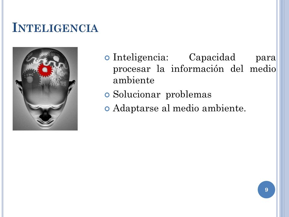 Inteligencia Inteligencia: Capacidad para procesar la información del medio ambiente. Solucionar problemas.