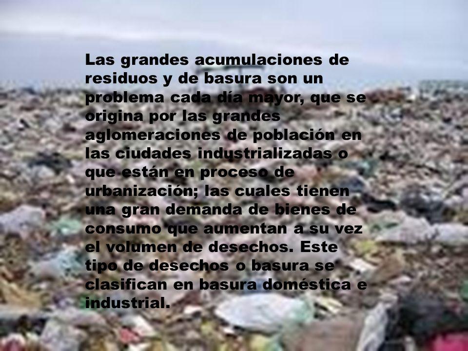 Las grandes acumulaciones de residuos y de basura son un problema cada día mayor, que se origina por las grandes aglomeraciones de población en las ciudades industrializadas o que están en proceso de urbanización; las cuales tienen una gran demanda de bienes de consumo que aumentan a su vez el volumen de desechos.
