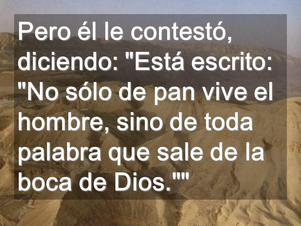 Pero él le contestó, diciendo: Está escrito: No sólo de pan vive el hombre, sino de toda palabra que sale de la boca de Dios.